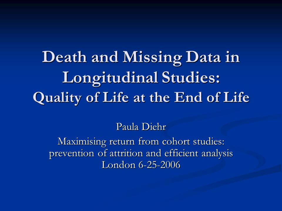 Death and Missing Data in Longitudinal Studies: Quality of Life at the End of Life Paula Diehr Maximising return from cohort studies: prevention of attrition and efficient analysis London 6-25-2006