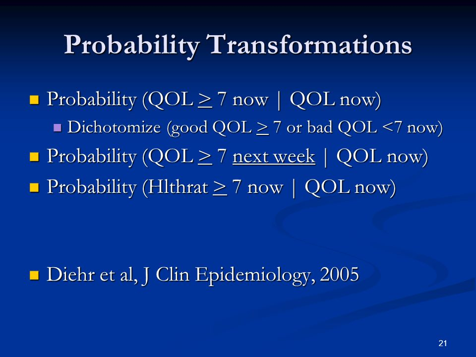 21 Probability Transformations Probability (QOL > 7 now | QOL now) Probability (QOL > 7 now | QOL now) Dichotomize (good QOL > 7 or bad QOL 7 or bad QOL <7 now) Probability (QOL > 7 next week | QOL now) Probability (QOL > 7 next week | QOL now) Probability (Hlthrat > 7 now | QOL now) Probability (Hlthrat > 7 now | QOL now) Diehr et al, J Clin Epidemiology, 2005 Diehr et al, J Clin Epidemiology, 2005