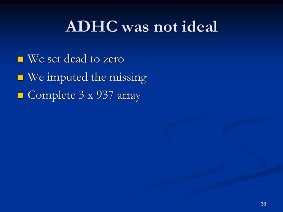 33 ADHC was not ideal We set dead to zero We set dead to zero We imputed the missing We imputed the missing Complete 3 x 937 array Complete 3 x 937 array