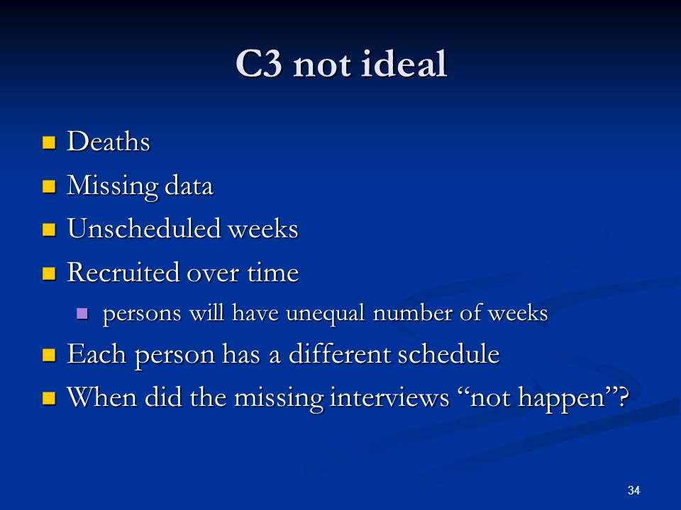 34 C3 not ideal Deaths Deaths Missing data Missing data Unscheduled weeks Unscheduled weeks Recruited over time Recruited over time persons will have unequal number of weeks persons will have unequal number of weeks Each person has a different schedule Each person has a different schedule When did the missing interviews not happen .