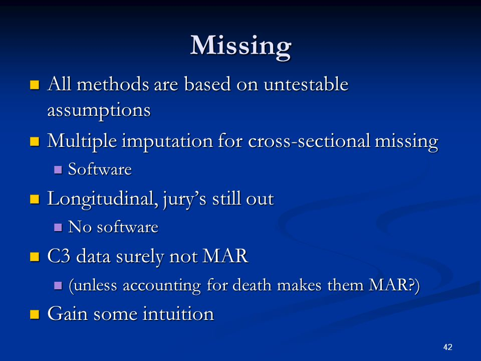 42 Missing All methods are based on untestable assumptions All methods are based on untestable assumptions Multiple imputation for cross-sectional missing Multiple imputation for cross-sectional missing Software Software Longitudinal, jury's still out Longitudinal, jury's still out No software No software C3 data surely not MAR C3 data surely not MAR (unless accounting for death makes them MAR?) (unless accounting for death makes them MAR?) Gain some intuition Gain some intuition