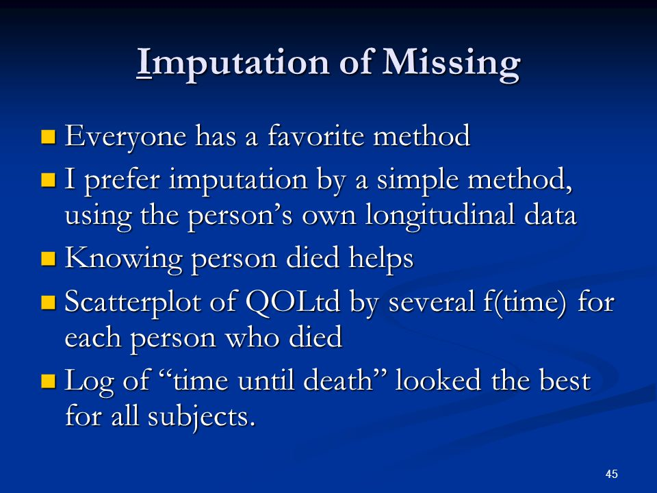 45 Imputation of Missing Everyone has a favorite method Everyone has a favorite method I prefer imputation by a simple method, using the person's own longitudinal data I prefer imputation by a simple method, using the person's own longitudinal data Knowing person died helps Knowing person died helps Scatterplot of QOLtd by several f(time) for each person who died Scatterplot of QOLtd by several f(time) for each person who died Log of time until death looked the best for all subjects.