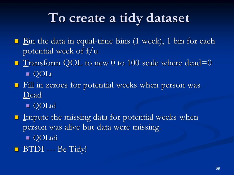 69 To create a tidy dataset To create a tidy dataset Bin the data in equal-time bins (1 week), 1 bin for each potential week of f/u Bin the data in equal-time bins (1 week), 1 bin for each potential week of f/u Transform QOL to new 0 to 100 scale where dead=0 Transform QOL to new 0 to 100 scale where dead=0 QOLt QOLt Fill in zeroes for potential weeks when person was Dead Fill in zeroes for potential weeks when person was Dead QOLtd QOLtd Impute the missing data for potential weeks when person was alive but data were missing.