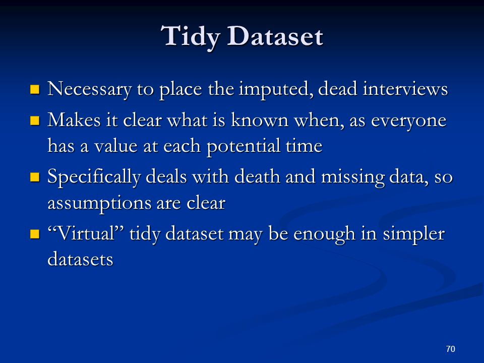 70 Tidy Dataset Necessary to place the imputed, dead interviews Necessary to place the imputed, dead interviews Makes it clear what is known when, as everyone has a value at each potential time Makes it clear what is known when, as everyone has a value at each potential time Specifically deals with death and missing data, so assumptions are clear Specifically deals with death and missing data, so assumptions are clear Virtual tidy dataset may be enough in simpler datasets Virtual tidy dataset may be enough in simpler datasets
