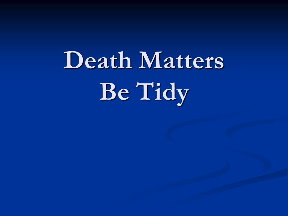 Death Matters Be Tidy