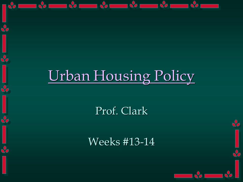 Urban Housing Policy Prof. Clark Weeks #13-14