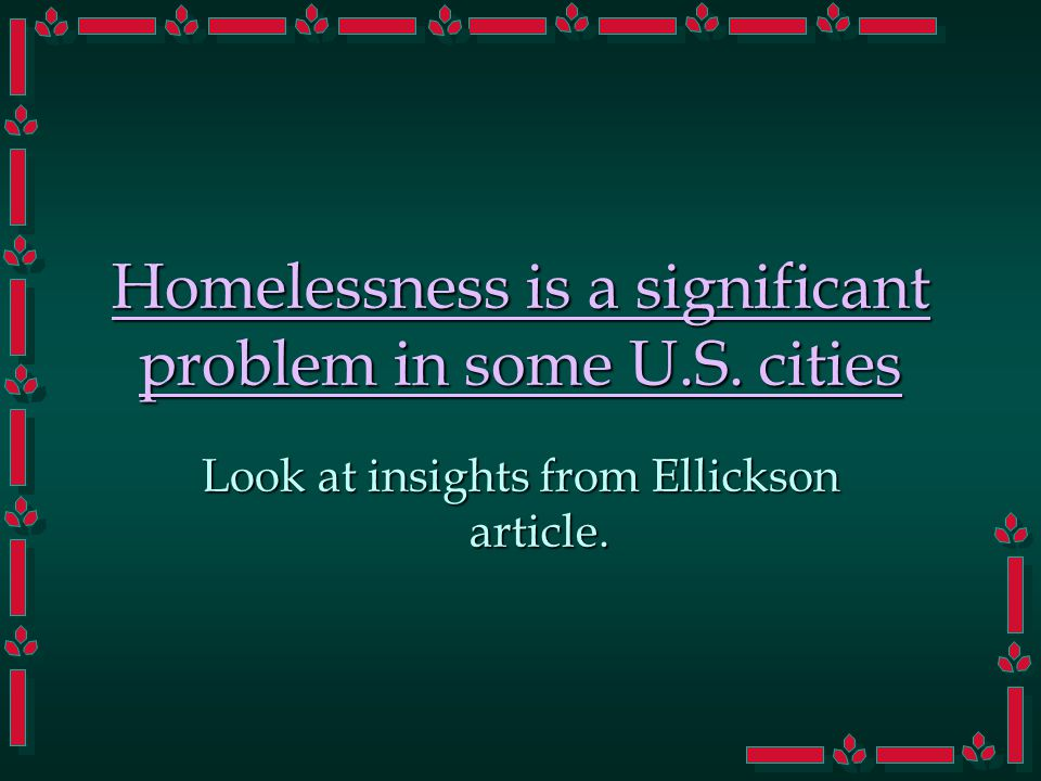 Homelessness is a significant problem in some U.S. cities Look at insights from Ellickson article.
