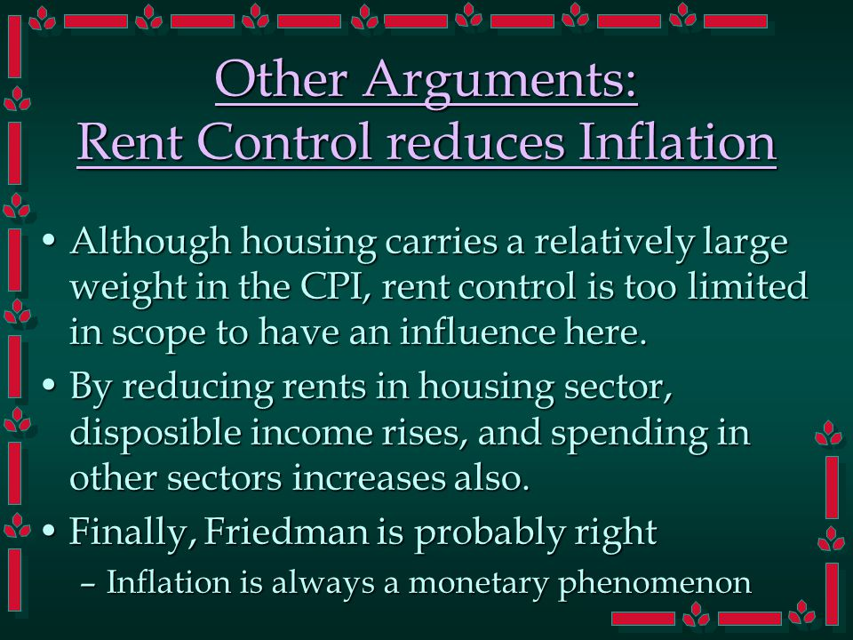 Other Arguments: Rent Control reduces Inflation Although housing carries a relatively large weight in the CPI, rent control is too limited in scope to have an influence here.Although housing carries a relatively large weight in the CPI, rent control is too limited in scope to have an influence here.