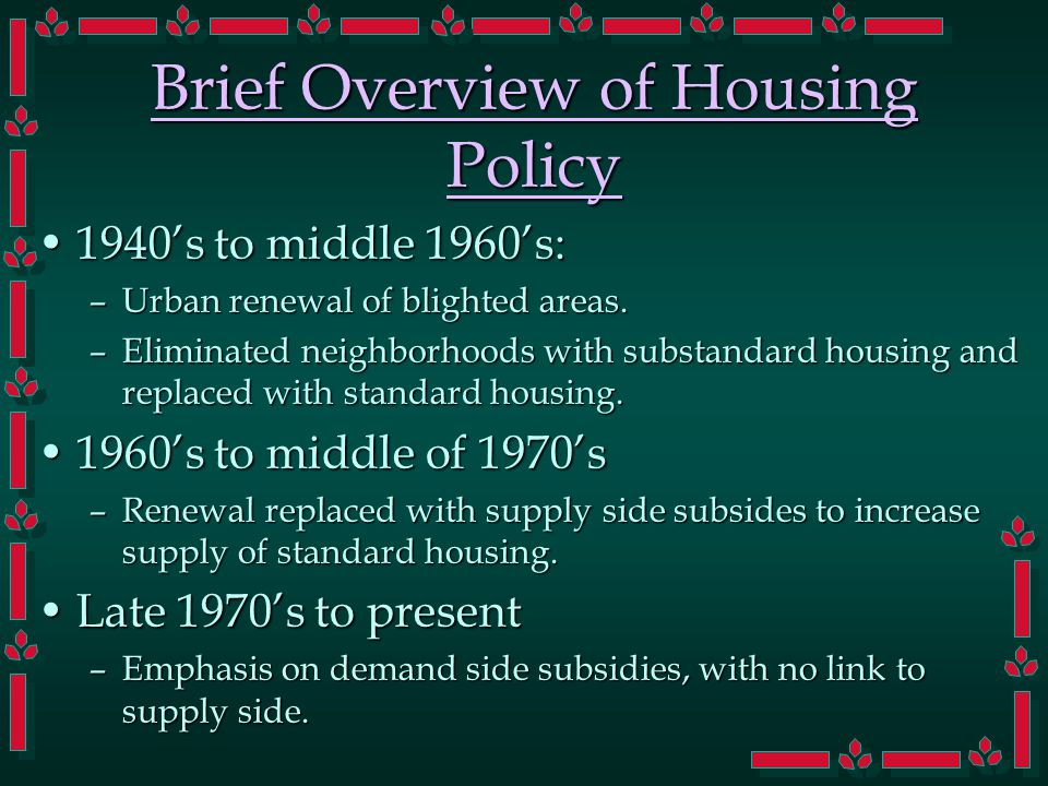 Brief Overview of Housing Policy 1940's to middle 1960's:1940's to middle 1960's: –Urban renewal of blighted areas. –Eliminated neighborhoods with sub
