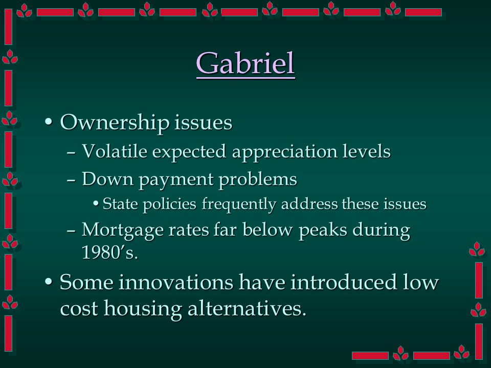Gabriel Ownership issuesOwnership issues –Volatile expected appreciation levels –Down payment problems State policies frequently address these issuesState policies frequently address these issues –Mortgage rates far below peaks during 1980's.