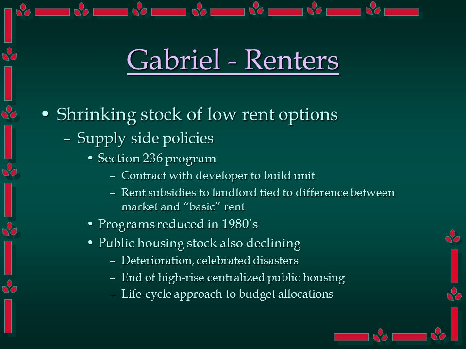 Gabriel - Renters Shrinking stock of low rent optionsShrinking stock of low rent options –Supply side policies Section 236 programSection 236 program –Contract with developer to build unit –Rent subsidies to landlord tied to difference between market and basic rent Programs reduced in 1980'sPrograms reduced in 1980's Public housing stock also decliningPublic housing stock also declining –Deterioration, celebrated disasters –End of high-rise centralized public housing –Life-cycle approach to budget allocations