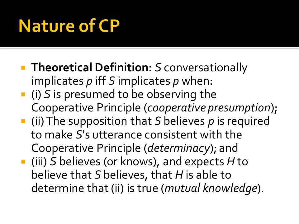  Theoretical Definition: S conversationally implicates p iff S implicates p when:  (i) S is presumed to be observing the Cooperative Principle (cooperative presumption);  (ii) The supposition that S believes p is required to make S s utterance consistent with the Cooperative Principle (determinacy); and  (iii) S believes (or knows), and expects H to believe that S believes, that H is able to determine that (ii) is true (mutual knowledge).