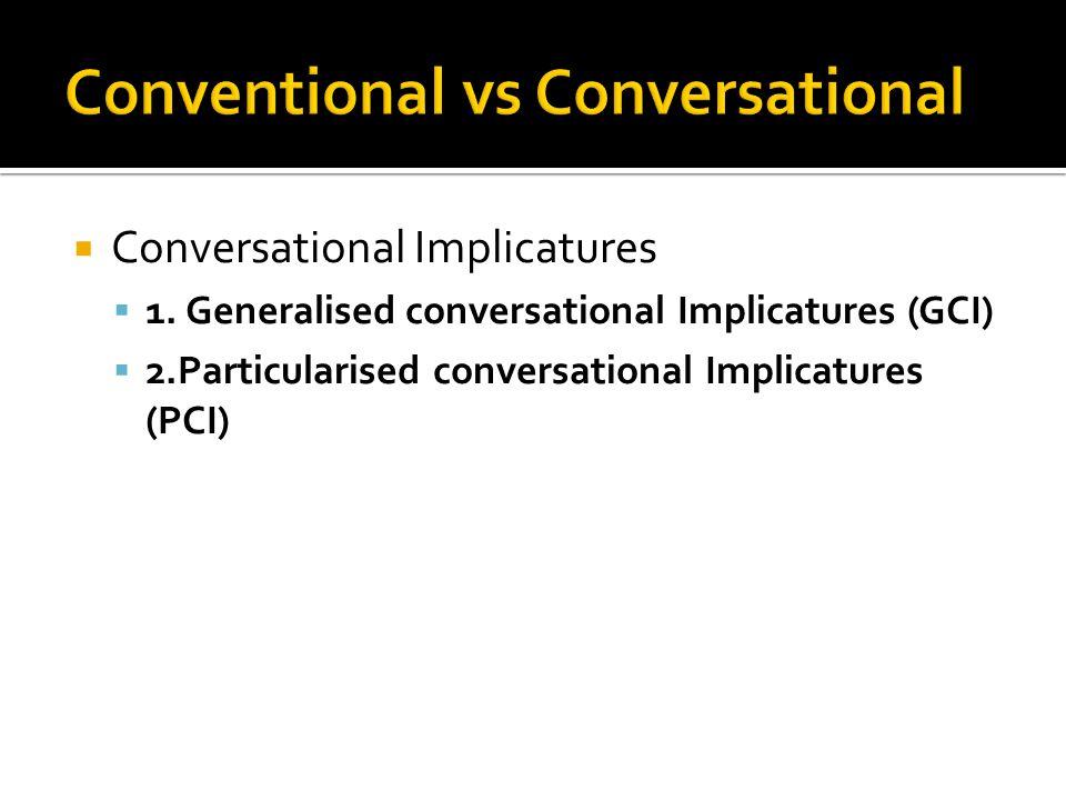  Conversational Implicatures  1. Generalised conversational Implicatures (GCI)  2.Particularised conversational Implicatures (PCI)
