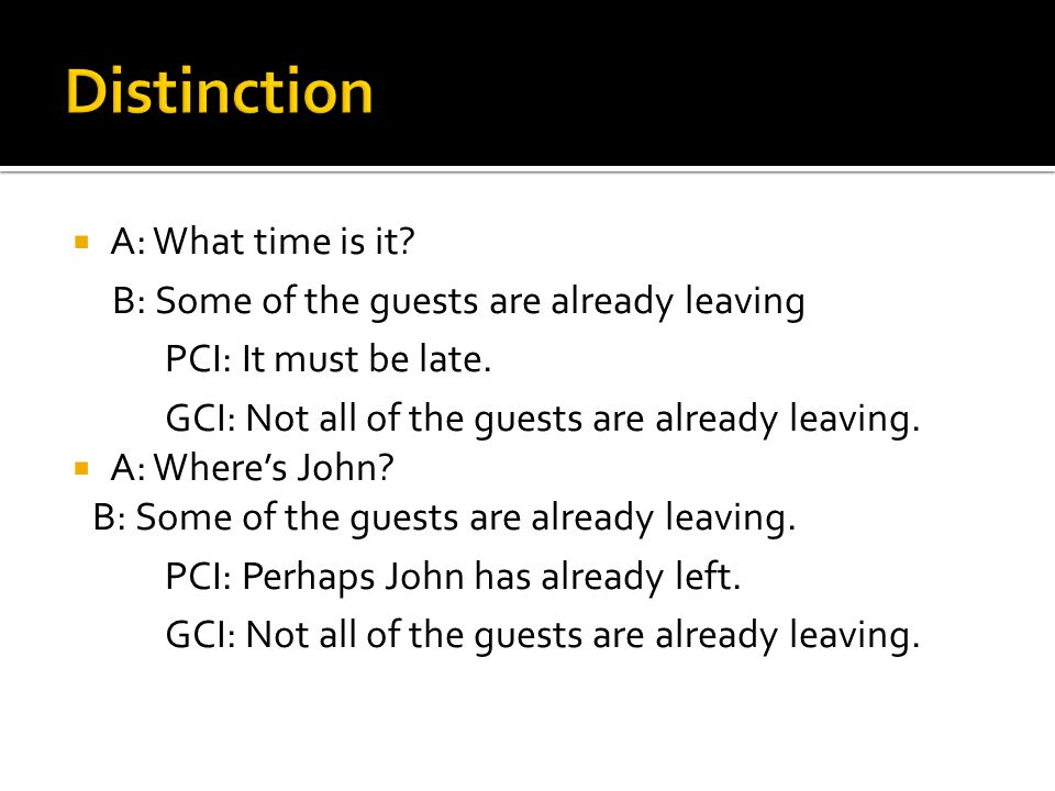  A: What time is it? B: Some of the guests are already leaving PCI: It must be late. GCI: Not all of the guests are already leaving.  A: Where's Joh