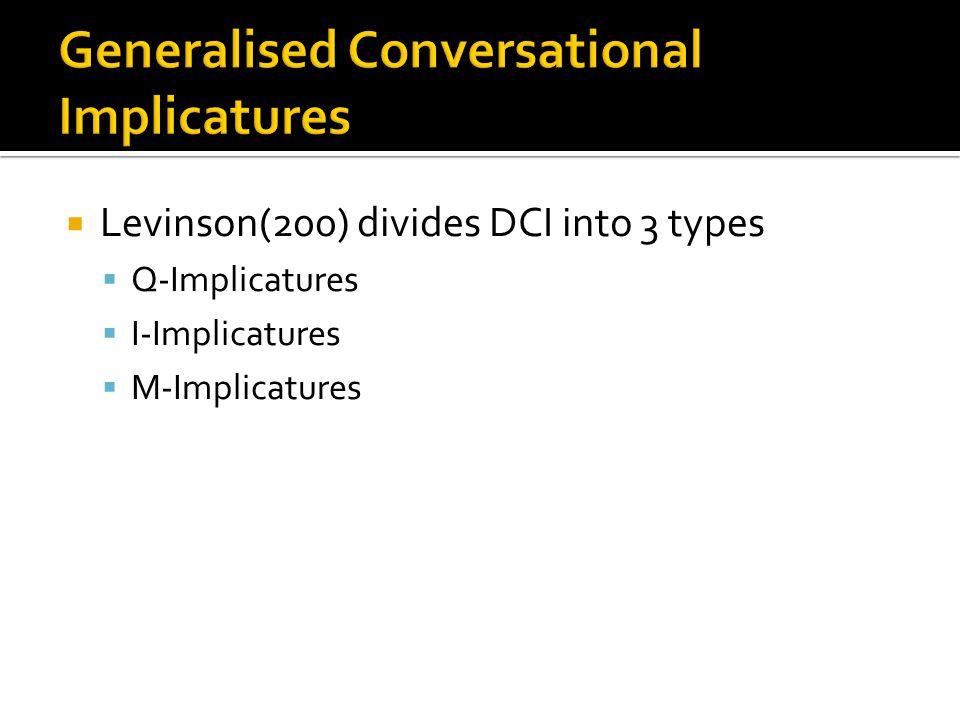  Levinson(200) divides DCI into 3 types  Q-Implicatures  I-Implicatures  M-Implicatures
