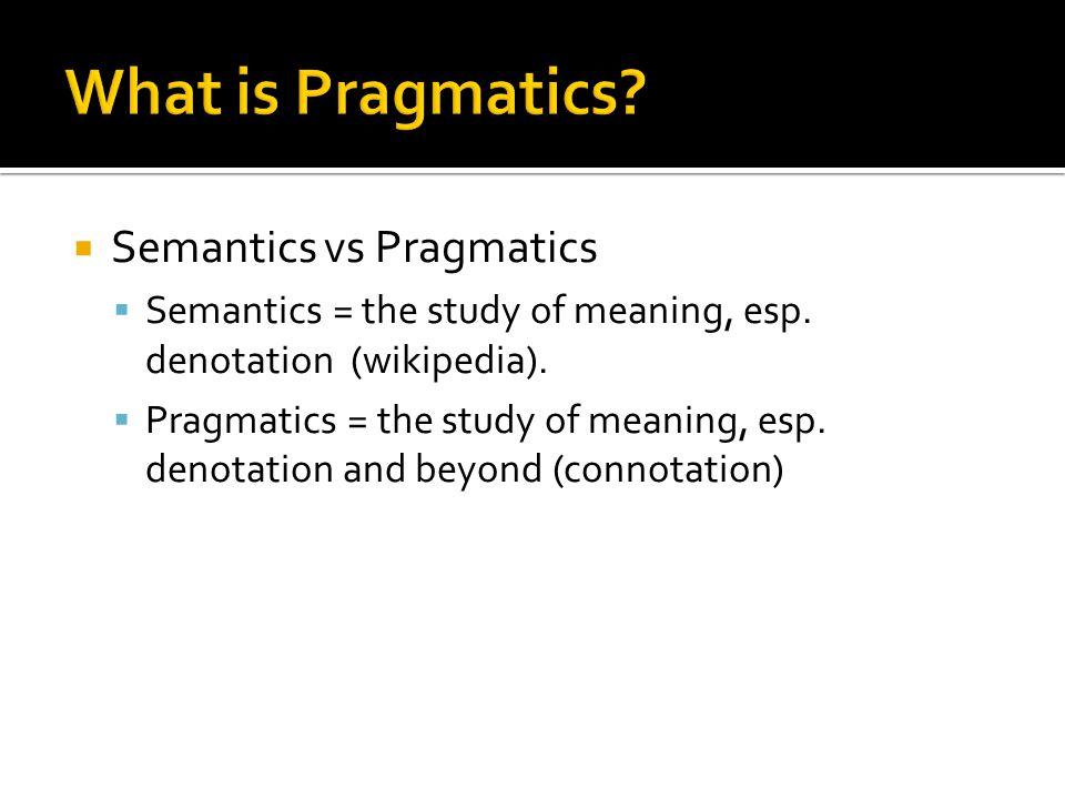  Semantics vs Pragmatics  Semantics = the study of meaning, esp. denotation (wikipedia).  Pragmatics = the study of meaning, esp. denotation and be