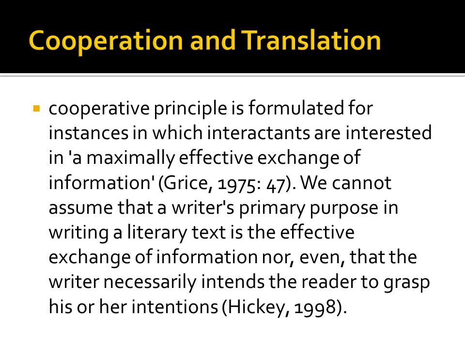  cooperative principle is formulated for instances in which interactants are interested in a maximally effective exchange of information (Grice, 1975: 47).