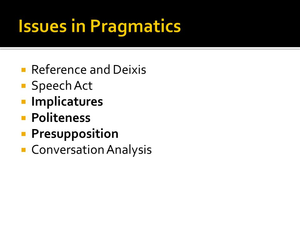  Reference and Deixis  Speech Act  Implicatures  Politeness  Presupposition  Conversation Analysis
