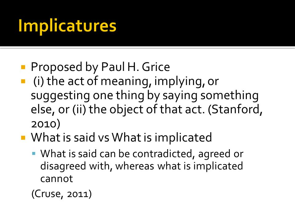  Proposed by Paul H. Grice  (i) the act of meaning, implying, or suggesting one thing by saying something else, or (ii) the object of that act. (Sta