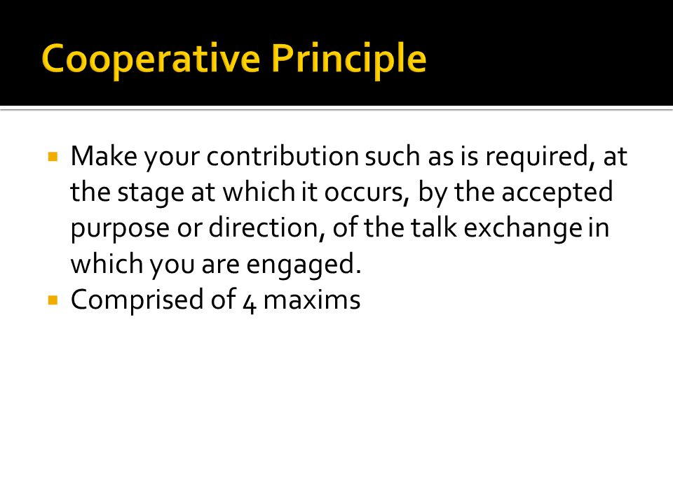  Make your contribution such as is required, at the stage at which it occurs, by the accepted purpose or direction, of the talk exchange in which you are engaged.