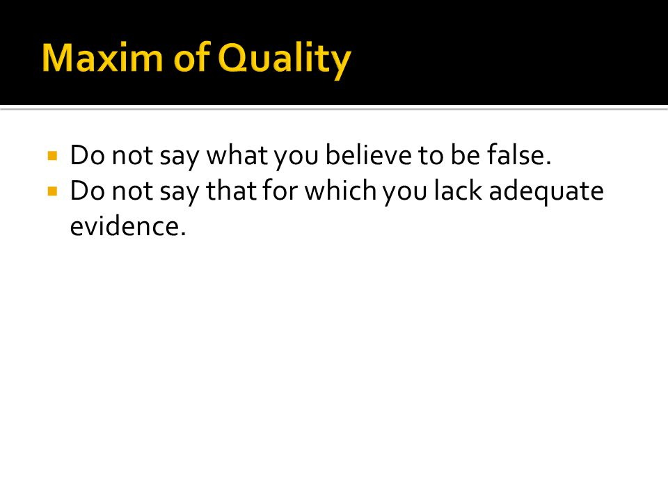  Do not say what you believe to be false.  Do not say that for which you lack adequate evidence.