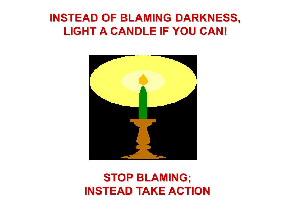 INSTEAD OF BLAMING DARKNESS, LIGHT A CANDLE IF YOU CAN! STOP BLAMING; INSTEAD TAKE ACTION