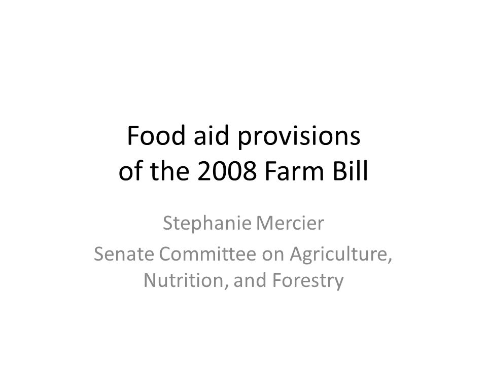 Food aid provisions of the 2008 Farm Bill Stephanie Mercier Senate Committee on Agriculture, Nutrition, and Forestry