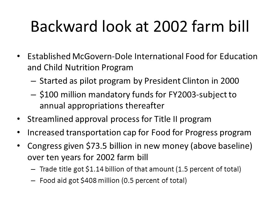 Backward look at 2002 farm bill Established McGovern-Dole International Food for Education and Child Nutrition Program – Started as pilot program by President Clinton in 2000 – $100 million mandatory funds for FY2003-subject to annual appropriations thereafter Streamlined approval process for Title II program Increased transportation cap for Food for Progress program Congress given $73.5 billion in new money (above baseline) over ten years for 2002 farm bill – Trade title got $1.14 billion of that amount (1.5 percent of total) – Food aid got $408 million (0.5 percent of total)