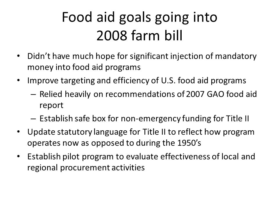 Food aid goals going into 2008 farm bill Didn't have much hope for significant injection of mandatory money into food aid programs Improve targeting and efficiency of U.S.