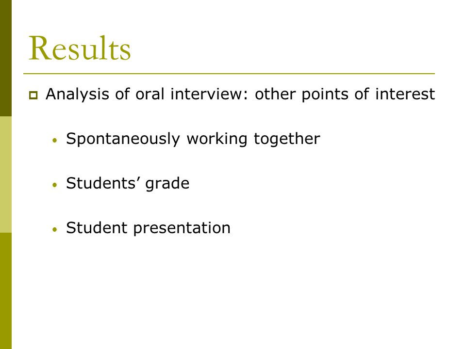 Results  Analysis of oral interview: other points of interest Spontaneously working together Students' grade Student presentation
