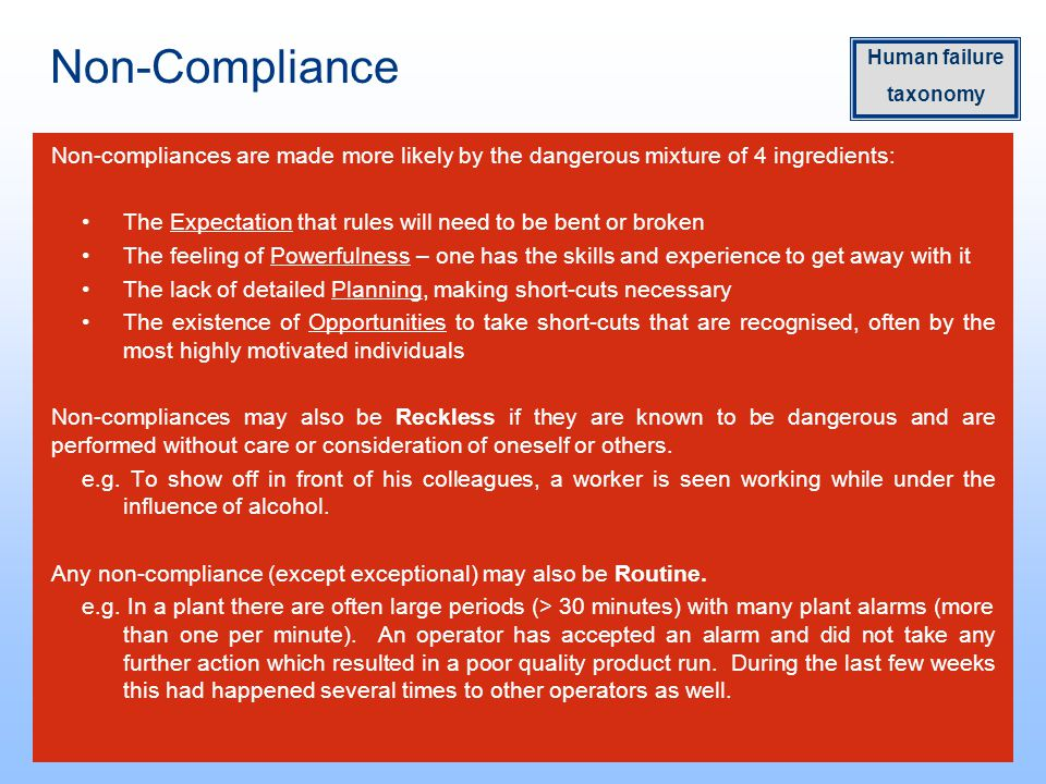 Non-Compliance Non-compliances are made more likely by the dangerous mixture of 4 ingredients: The Expectation that rules will need to be bent or broken The feeling of Powerfulness – one has the skills and experience to get away with it The lack of detailed Planning, making short-cuts necessary The existence of Opportunities to take short-cuts that are recognised, often by the most highly motivated individuals Non-compliances may also be Reckless if they are known to be dangerous and are performed without care or consideration of oneself or others.