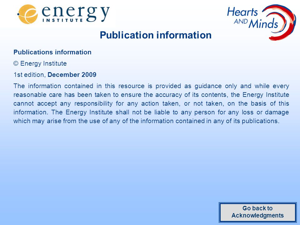 Publication information Publications information © Energy Institute 1st edition, December 2009 The information contained in this resource is provided as guidance only and while every reasonable care has been taken to ensure the accuracy of its contents, the Energy Institute cannot accept any responsibility for any action taken, or not taken, on the basis of this information.