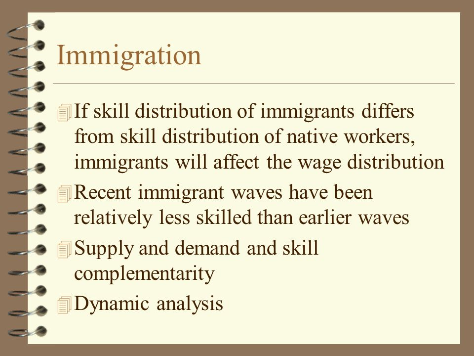 Immigration 4 If skill distribution of immigrants differs from skill distribution of native workers, immigrants will affect the wage distribution 4 Recent immigrant waves have been relatively less skilled than earlier waves 4 Supply and demand and skill complementarity 4 Dynamic analysis