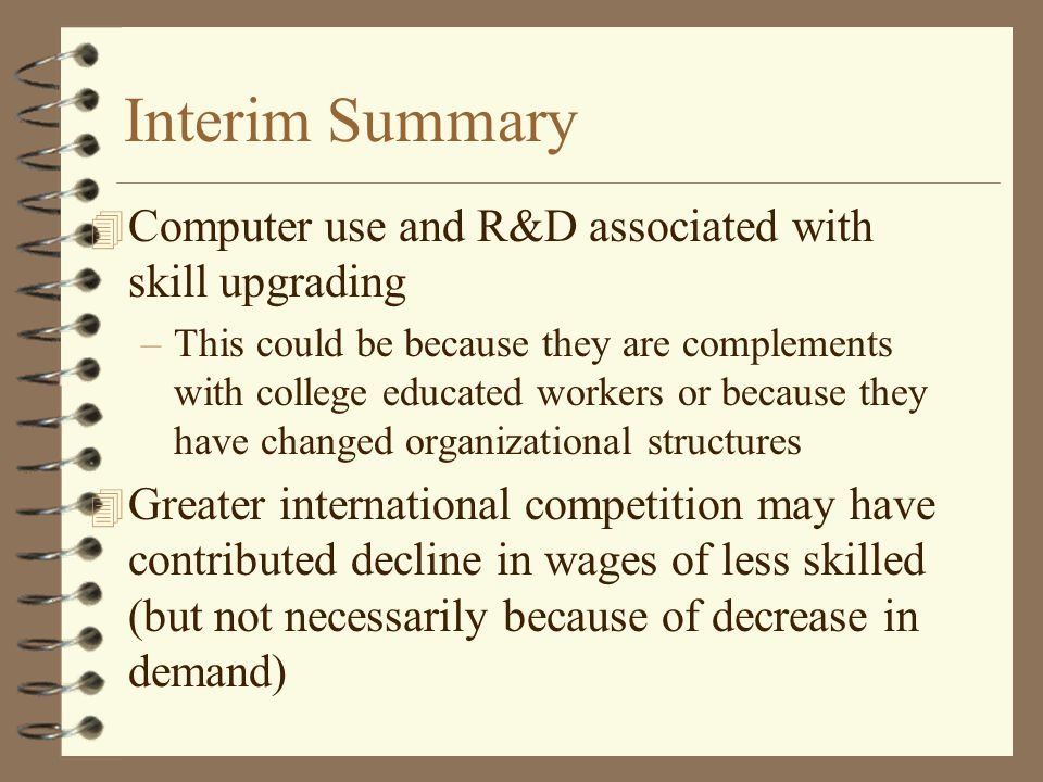 Interim Summary 4 Computer use and R&D associated with skill upgrading –This could be because they are complements with college educated workers or because they have changed organizational structures 4 Greater international competition may have contributed decline in wages of less skilled (but not necessarily because of decrease in demand)