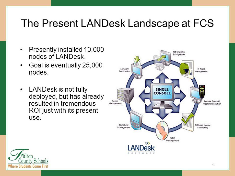 18 The Present LANDesk Landscape at FCS Presently installed 10,000 nodes of LANDesk. Goal is eventually 25,000 nodes. LANDesk is not fully deployed, b