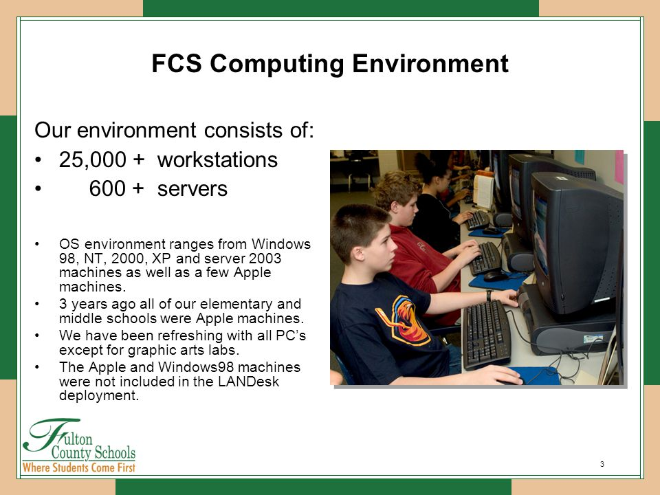 3 FCS Computing Environment Our environment consists of: 25,000 + workstations 600 + servers OS environment ranges from Windows 98, NT, 2000, XP and server 2003 machines as well as a few Apple machines.