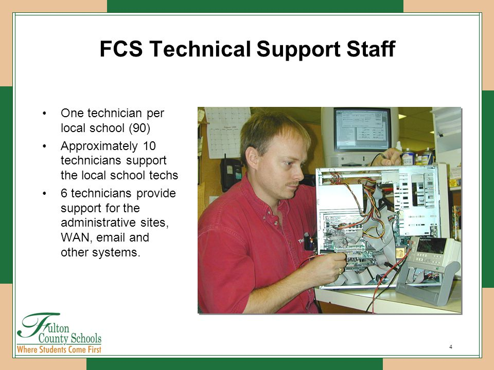4 FCS Technical Support Staff One technician per local school (90) Approximately 10 technicians support the local school techs 6 technicians provide support for the administrative sites, WAN, email and other systems.