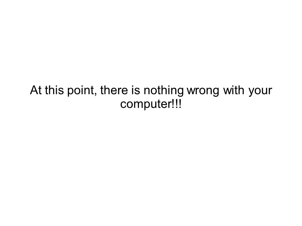 At this point, there is nothing wrong with your computer!!!
