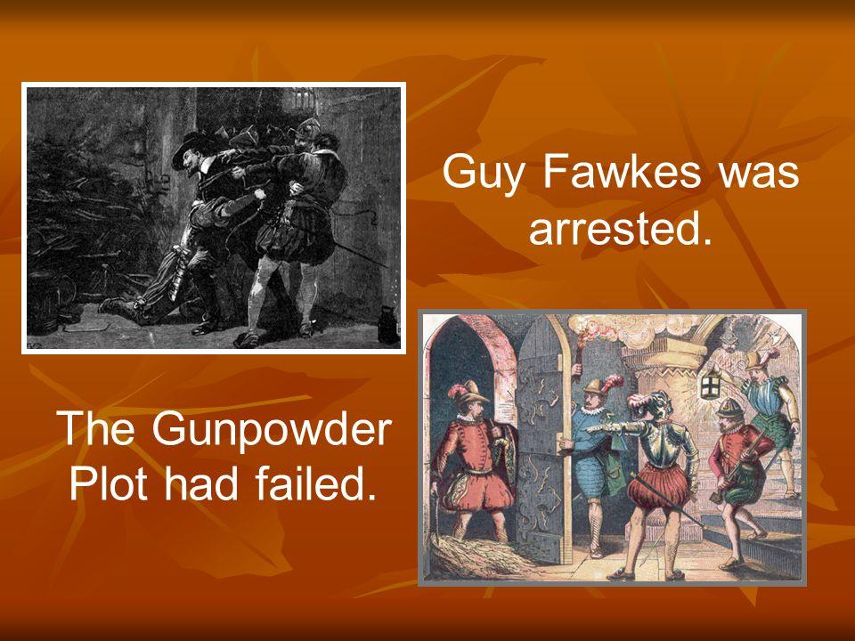 The Gunpowder Plot had failed. Guy Fawkes was arrested.