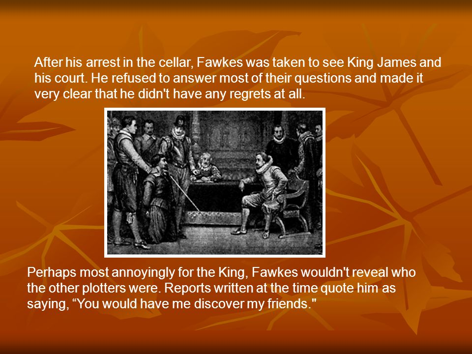 After his arrest in the cellar, Fawkes was taken to see King James and his court.