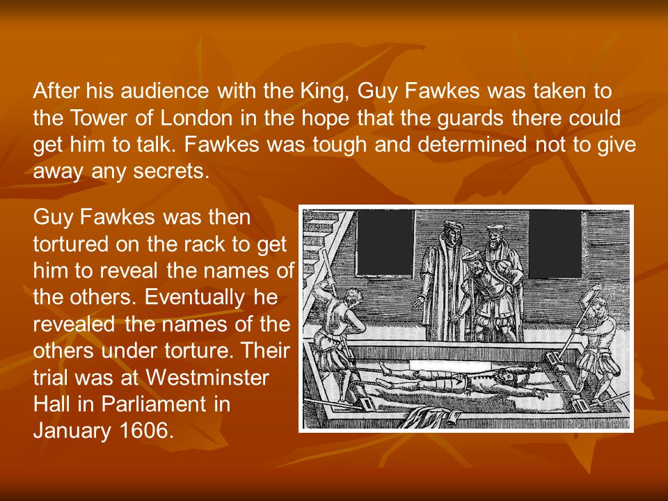After his audience with the King, Guy Fawkes was taken to the Tower of London in the hope that the guards there could get him to talk.