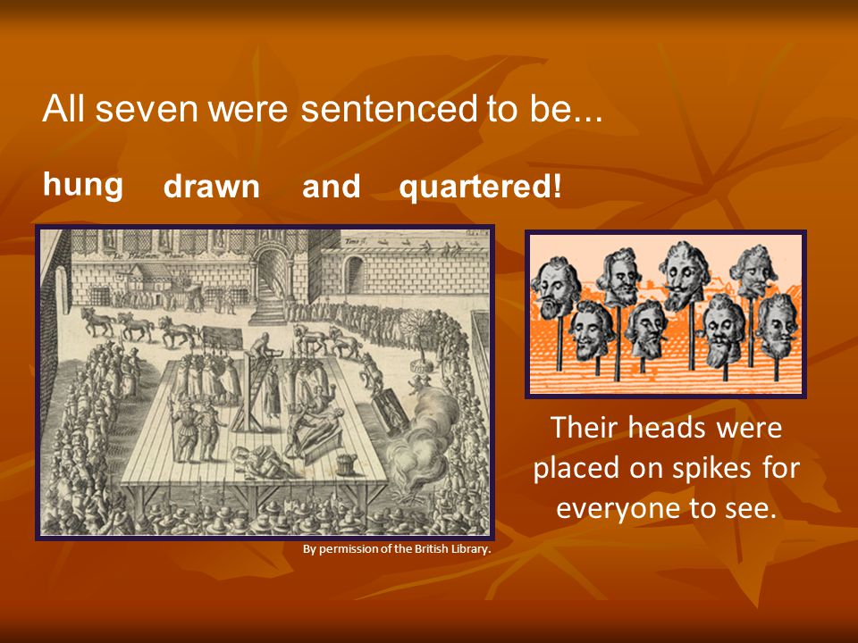 All seven were sentenced to be... hung drawnand quartered! By permission of the British Library. Their heads were placed on spikes for everyone to see