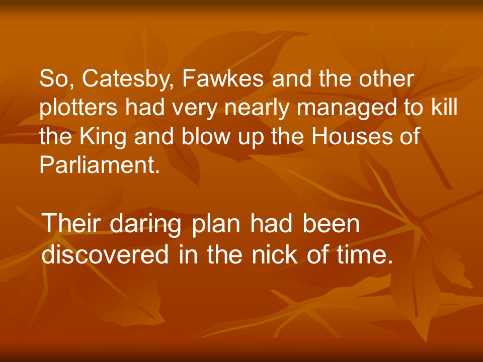 So, Catesby, Fawkes and the other plotters had very nearly managed to kill the King and blow up the Houses of Parliament. Their daring plan had been d