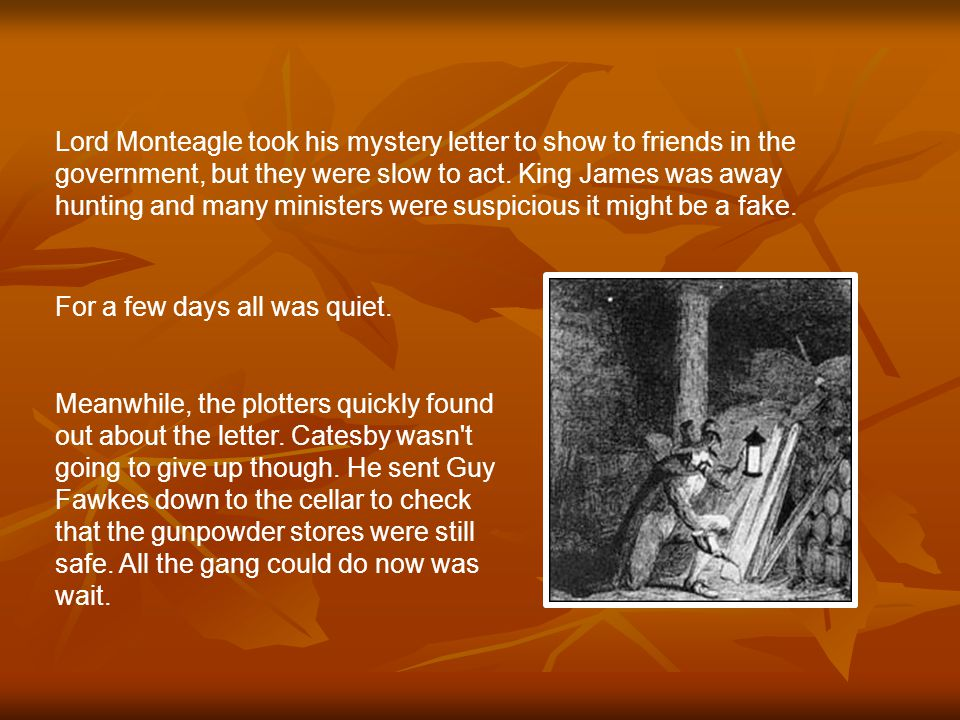 Meanwhile, the plotters quickly found out about the letter. Catesby wasn't going to give up though. He sent Guy Fawkes down to the cellar to check tha
