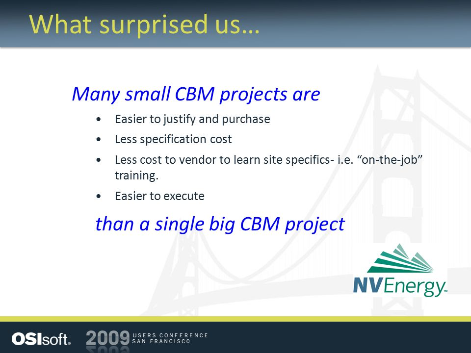What surprised us… Many small CBM projects are Easier to justify and purchase Less specification cost Less cost to vendor to learn site specifics- i.e