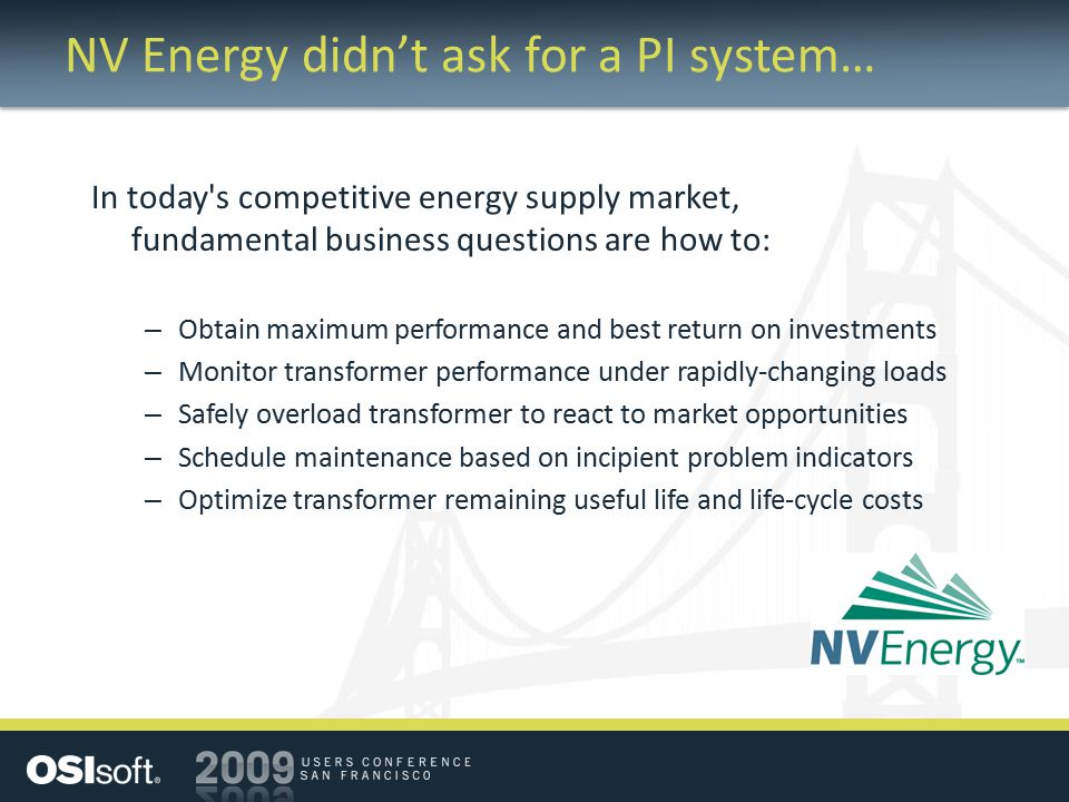 NV Energy didn't ask for a PI system… In today s competitive energy supply market, fundamental business questions are how to: – Obtain maximum performance and best return on investments – Monitor transformer performance under rapidly-changing loads – Safely overload transformer to react to market opportunities – Schedule maintenance based on incipient problem indicators – Optimize transformer remaining useful life and life-cycle costs
