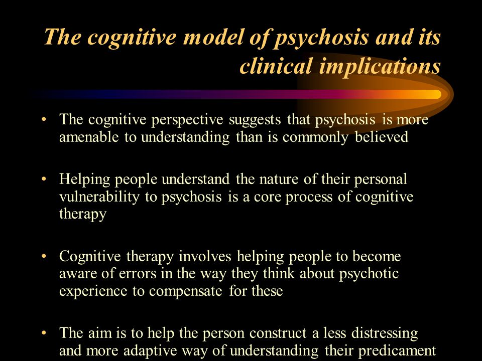 Cognitive Behaviour Therapy Works from the patient's point of view Is collaborative Builds up strengths (does not strip away defences) Builds on good basic psychotherapeutic skills (warmth, empathy, concern) Central task is making sense of and explaining psychosis Process of therapy, strategy and use of techniques is guided by individualised assessment and formulation