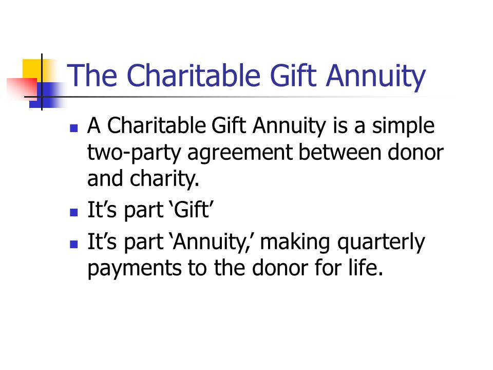 The Charitable Gift Annuity A Charitable Gift Annuity is a simple two-party agreement between donor and charity.