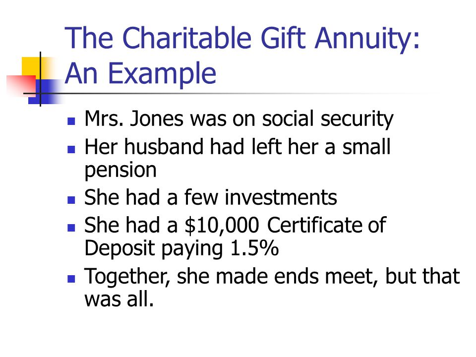The Charitable Gift Annuity: An Example Mrs. Jones was on social security Her husband had left her a small pension She had a few investments She had a