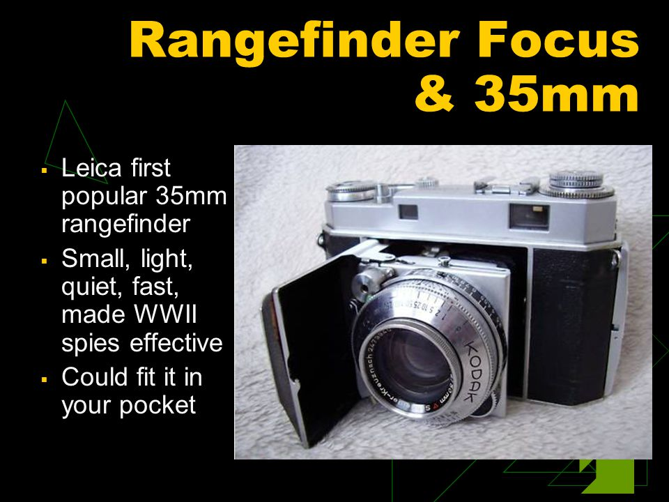 Rangefinder Focus & 35mm  Leica first popular 35mm rangefinder  Small, light, quiet, fast, made WWII spies effective  Could fit it in your pocket